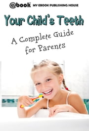 Your Child's Teeth: A Complete Guide for Parents ebook by My Ebook Publishing House