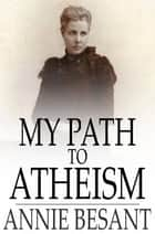 My Path to Atheism ebook by Annie Besant