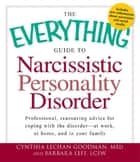 The Everything Guide to Narcissistic Personality Disorder: Professional, reassuring advice for coping with the disorder - at work, at home, and in your family ebook by Cynthia Lechan Goodman M.eD,Barbara Leff LCSW