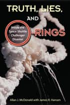 Truth, Lies, and O-Rings - Inside the Space Shuttle Challenger Disaster ebook by Allan J. McDonald, James R. Hansen