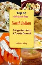 Top 67 Quick and Easy North Indian Vegetarian Cookbook ebook by Melissa King