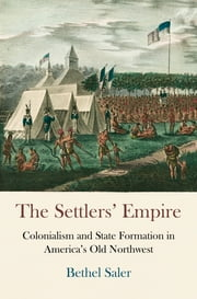 The Settlers' Empire - Colonialism and State Formation in America's Old Northwest ebook by Bethel Saler
