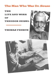 The Man Who Was Dr Seuss - The Life and Work of Theodor Geisel ebook by Thomas Fensch