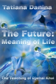 The Future: Meaning of Life - The Teaching of Djwhal Khul ebook by Tatiana Danina
