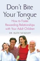 Don't Bite Your Tongue - How to Foster Rewarding Relationships with your Adult Children ebook by Ruth Nemzoff