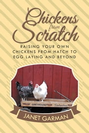 Chickens from Scratch - Raising Your Own Chickens from Hatch to Egg Laying and Beyond ebook by Janet Garman