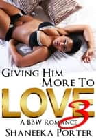 Giving Him More To Love 3 - A BBW Romance ebook by Shaneeka Porter