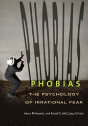 Phobias: The Psychology of Irrational Fear ebook by Randi E. McCabe Ph.D.,Irena Milosevic Ph.D.