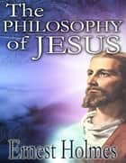 Philosophy of Jesus ebook by Ernest Holmes