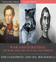Classic Military Treatises: Sun Tzus The Art of War, Machiavellis The Prince, and Clausewitzs On War (Illustrated Edition) ebook by Sun Tzu, Niccolo Machiavelli & Carl von Clausewitz