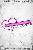 101 Amazing Facts about Avril Lavigne ebook by Jack Goldstein