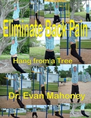 Eliminate Back Pain: Hang from a Tree ebook by Evan Mahoney