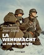 La Wehrmacht - La fin d'un mythe ebook by Jean LOPEZ, COLLECTIF