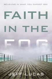 Faith in the Fog - Believing in What You Cannot See ebook by Jeff Lucas