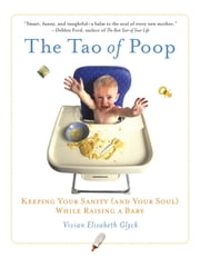 The Tao of Poop - Keeping Your Sanity (and Your Soul) While Raising a Baby ebook by Vivian E. Glyck