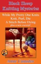 The Black Sheep Knitting Mystery Series - While My Pretty One Knits; Knit, Purl, Die; A Stitch Before Dying; and a New Excerpt! ebook by Anne Canadeo