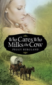 Who Cares Who Milks the Cow ebook by PEGGY BERGLAND