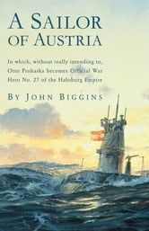 A Sailor of Austria - In Which, Without Really Intending to, Otto Prohaska Becomes Official War Hero No. 27 of the Habsbur ebook by John Biggins