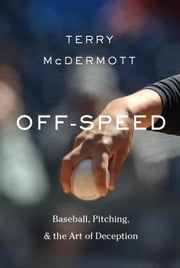 Off-Speed - Baseball, Pitching, and the Art of Deception ebook by Terry McDermott