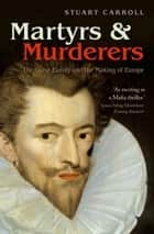 Martyrs and Murderers - The Guise Family and the Making of Europe ebook by Stuart Carroll