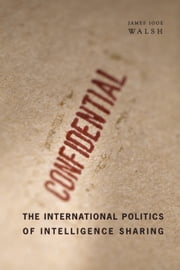 The International Politics of Intelligence Sharing ebook by James Igoe Walsh