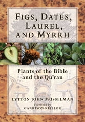 Figs, Dates, Laurel, and Myrrh - Plants of the Bible and the Quran ebook by Lytton John Musselman