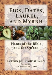 Figs, Dates, Laurel, and Myrrh - Plants of the Bible and the Quran ebook by Garrison Keillor,Lytton John Musselman