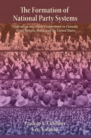 The Formation of National Party Systems - Federalism and Party Competition in Canada, Great Britain, India, and the United States ebook by Pradeep Chhibber,Ken Kollman