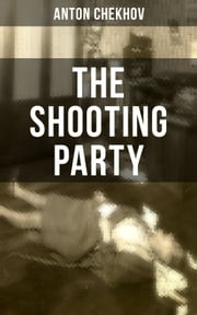 THE SHOOTING PARTY - An Intriguing A Murder Mystery by one of the greatest Russian author and playwright of Uncle Vanya, The Cherry Orchard, The Three Sisters and The Seagull ebook by Anton Chekhov, Alfred Edward Chamot