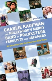 Charlie Kaufman and Hollywood's Merry Band of Pranksters, Fabulists and Dreamers - An Excursion Into the American New Wave ebook by Derek Hill