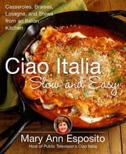Ciao Italia Slow and Easy - Casseroles, Braises, Lasagne, and Stews from an Italian Kitchen ebook by Mary Ann Esposito