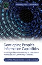 Developing People's Information Capabilities - Fostering Information Literacy in Educational, Workplace and Community Contexts ebook by Mark Hepworth, Geoff Walton