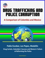 Drug Trafficking and Police Corruption: A Comparison of Colombia and Mexico - Pablo Escobar, Los Pepes, Medellin, Drug Cartels, Colombia's Success and Mexico's Failure at Reforming the Police ebook by Progressive Management