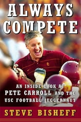 Always Compete - An Inside Look at Pete Carroll and the USC Football Juggernaut ebook by Steve Bisheff