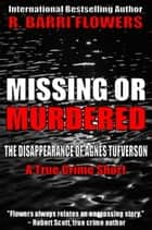 Missing or Murdered: The Disappearance of Agnes Tufverson (A True Crime Short) ebook by R. Barri Flowers