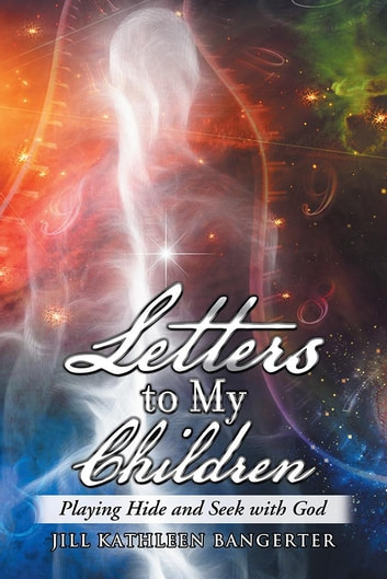 Letters to My Children - Playing Hide and Seek with God ebook by Jill Kathleen Bangerter
