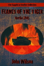 Flames of the Tiger: Berlin, 1945 ebook by John Wilson