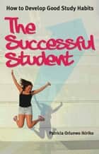 The Successful Student - How to develop good study habits ebook by Patricia Orlunwo Ikiriko