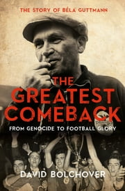 The Greatest Comeback: From Genocide To Football Glory - The Story of Béla Guttman ebook by David Bolchover