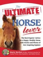 The Ultimate Horse Lover - The Best Experts' Guide for a Happy, Healthy Horse with Stories and Photos of Awe-Inspiring Equines ebook by Marty D.V.M., Gina Spadafori, Audrey Pavia,...
