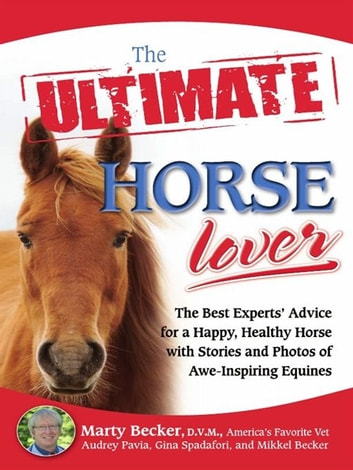 The Ultimate Horse Lover - The Best Experts' Guide for a Happy, Healthy Horse with Stories and Photos of Awe-Inspiring Equines ebook by Marty D.V.M.,Gina Spadafori,Audrey Pavia,Mikkel Becker