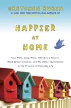 Happier at Home - Kiss More, Jump More, Abandon a Project, Read Samuel Johnson, and My Other Experiments in the Practice of Everyday Life ebook by Gretchen Rubin