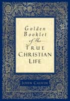 Golden Booklet of the True Christian Life ebook by John Calvin, Henry Van Andel