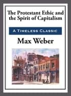 The Protestant Work Ethic and the Spirit of Capitalism ebook by Max Weber