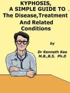 Kyphosis, A Simple Guide To The Disease, Treatment And Related Conditions ebook by Kenneth Kee