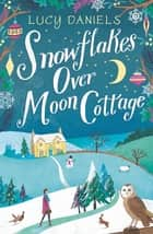 Snowflakes over Moon Cottage - the perfect cosy winter romance for 2018 ebook by Lucy Daniels
