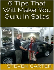 6 Tips That Will Make You Guru In Sales ebook by Steven Carter
