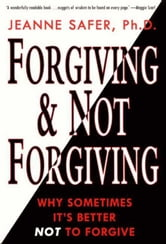 Forgiving and Not Forgiving - Why Sometimes It's Better Not to Forgive ebook by Jeanne Safer