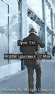 Upon the Willful Ignorance of Men ebook by Bridget Campos