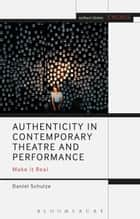 Authenticity in Contemporary Theatre and Performance - Make it Real ebook by Daniel Schulze, Mark Taylor-Batty, Prof. Enoch Brater